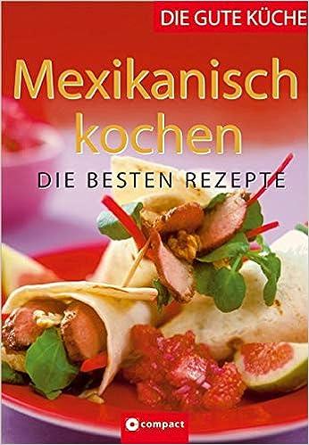 Great Mexikanisch Kochen: Die Besten Rezepte Die Gute Küche: Amazon.de: Angela  Sendlinger, Nicole Walter: Bücher