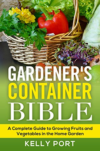 Gardener's Container Bible: A Complete Guide to Growing Fruits and Vegetables in the Home Garden (Gardening, Container Gardening, Fruit Gardener, Vegetable Gardener, Growing Food,  Indoor Garden) by [Port, Kelly]