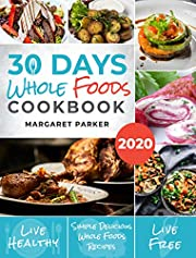 30 Days Whole Foods Cookbook: Delicious, Simple and Quick Whole Food Recipes Lose Weight, Gain Energy and Revitalize Yourself In 30 Days!
