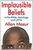 Implausible Beliefs : In the Bible, Astrology, and UFOs, Mazur, Allan, 1412847540