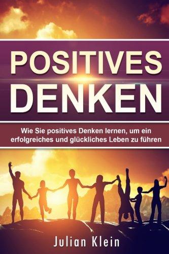 Positives Denken: Wie Sie positives Denken lernen, um ein erfolgreiches und glückliches Leben zu führen (Positive Gedanken, Zufriedenheit, Positives Denken)