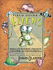 A Field Guide to Aliens: Intergalactic Worrywarts, Bubblonauts, Silver-Slurpers, and other Extra Terestrials