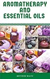 Aromatherapy And Essential Oils: Benefits of Aromatherapy and uses of Essential Oils
