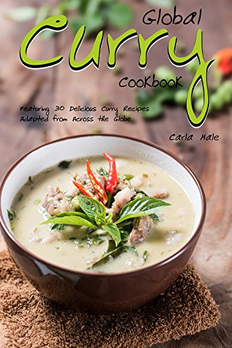Global Curry Cookbook: Featuring 30 Delicious Curry Recipes Adapted from Across the Globe by Carla Hale