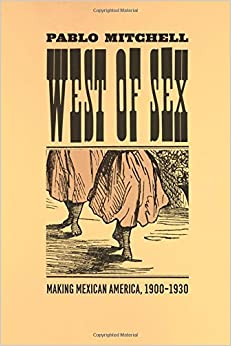 West of Sex: Making Mexican America, 1900-1930