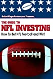 The Guide to NFL Investing: The Football Betting System of an Investment Professional