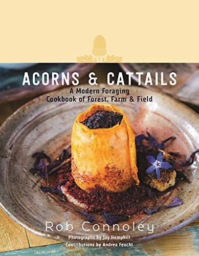 Acorns & Cattails: A Modern Foraging Cookbook of Forest, Farm & Field