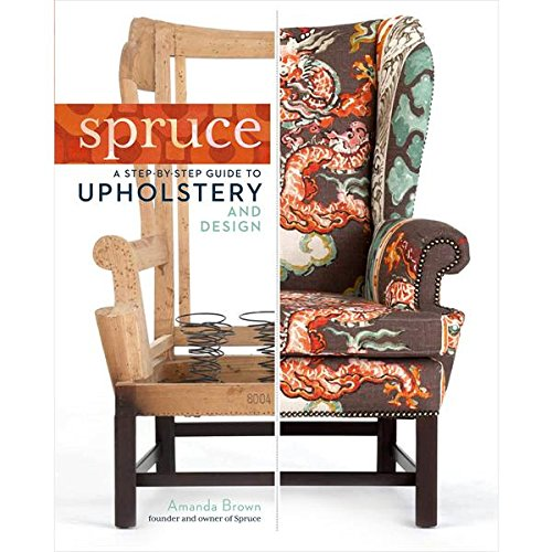 Upholsterers Guide - Spruce: A Step-by-Step Guide to Upholstery and Design
