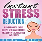 Instant Stress Reduction: Meditations to Easily Relieve Stress and Reduce Anxiety via Calming Bells and Chimes | Emma White