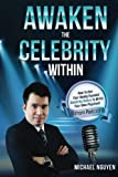 Awaken The Celebrity Within: How To Use Your Newly-Founded Celebrity Status To Write Your Own Paycheck