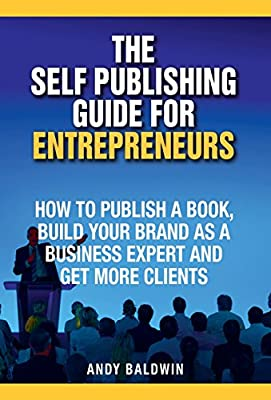 The Self Publishing Guide for Entrepreneurs: How to Self Publish a Book, Build Your Brand as a Business Expert, and Get More Clients