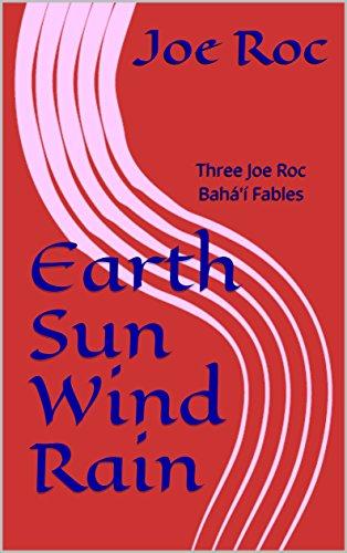 Earth Sun WInd Rain: Three Joe Roc Bahá'í Fables
