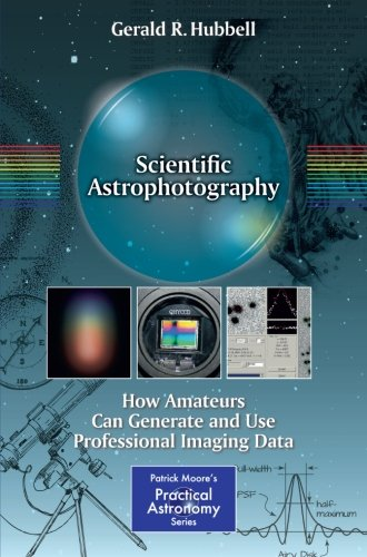 Scientific Astrophotography: How Amateurs Can Generate and Use Professional Imaging Data (The Patrick Moore Practical As