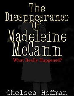 The Disappearance of Madeleine McCann: What really happened? by [Hoffman, Chelsea]