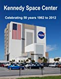 Kennedy Space Center: Celebrating 50 years 1962 to 2012