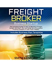 Freight Broker Business Startup: The Complete Guide on How to Become a Freight Broker and Start, Run and Scale-Up a Successful Trucking Company in Less Than 4 Weeks. Includes Business Plan Templates