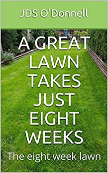 A Great Lawn Takes Just Eight Weeks: The eight week lawn (ODO Publishing Book 1)