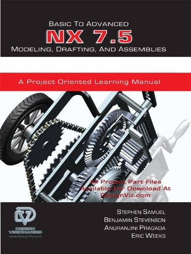 Basic to Advanced NX 7.5 Modeling, Drafting, and Assemblies - A Project Oriented Learning Manual