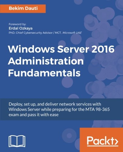 Windows Server 2016 Administration Fundamentals: Deploy, set up, and deliver network services with Windows Server while preparing for the MTA 98-365 exam and pass it with ease -