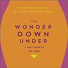 The Wonder Down Under: A User's Guide to the Vagina Audiobook by Nina Brochmann, Ellen Stokken Dahl, Lucy Moffatt - translator Narrated by Abigail Hardiman
