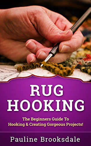 (Rug Hooking: The Beginners Guide To Hooking & Creating Gorgeous Projects! (Paracord, Craft Business, Knot Tying, Fusion Knots, Knitting, Quilting, Sewing, Macrame))
