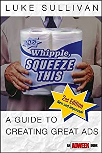 Hey, Whipple, Squeeze This: A Guide to Creating Great Ads, Second Edition by Luke Sullivan (2003-04-04)