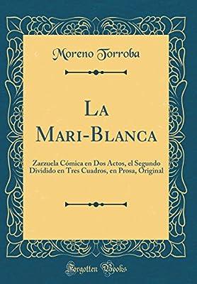 La Mari-Blanca: Zarzuela Cómica en Dos Actos, el Segundo Dividido en Tres Cuadros, en Prosa, Original Classic Reprint: Amazon.es: Torroba, Moreno: Libros