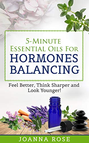 5-Minute Essential Oils For Hormones Balancing: Feel Better, Think Sharper and Look Younger! (Best Quality Essential Oils Reviews)