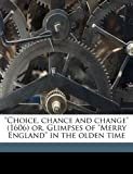 Choice, Chance and Change or, Glimpses of Merry England in the Olden Time, Nicholas Breton and Alexander Balloch Grosart, 1176296507
