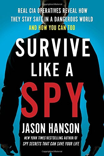 Survive Like a Spy: Real CIA Operatives Reveal How They Stay Safe in a Dangerous World and How You Can Too cover