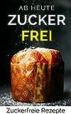 AB HEUTE ZUCKERFREI!: Zuckerfreie Rezepte - Ernährung ohne Zucker (60 gesunde Rezepte) (German Edition)