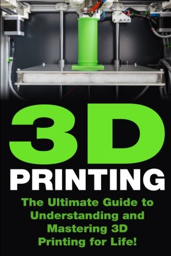 3D Printing: The Ultimate Guide to Mastering 3D Printing for Life (3D Printing, 3D Printing Guide, 3D Printing Book, 3D Printing Business)