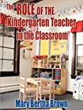 The Role of the Kindergarten Teacher in the Classroom, Mary Bertha Brown, 1449056679