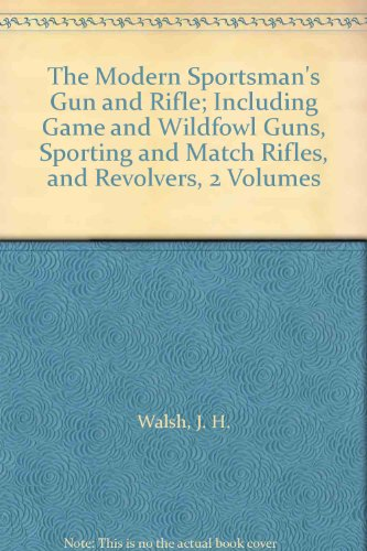 (The Modern Sportsman's Gun and Rifle; Including Game and Wildfowl Guns, Sporting and Match Rifles, and Revolvers, 2 Volumes)