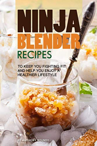 Ninja Blender Recipes: To Keep You Fighting Fit and Help You Enjoy A Healthier Lifestyle by Anthony Boundy