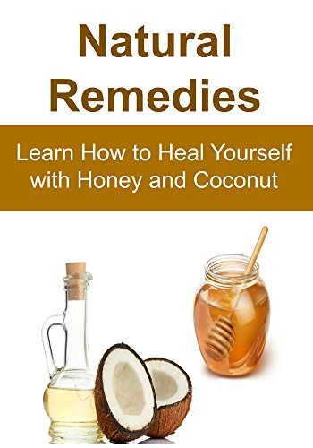 Natural Remedies:  Learn How to Heal Yourself with Honey and Coconut: (Natural Remedies, Herbal Remedies, Essential Oils, Aromatherapy, Herbs, Alternative Medicine, Honey, Coconut Oil) by Rachel Gemba