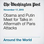 Obama and Putin Meet for Talks in Aftermath of Paris Attacks | Karen DeYoung,David Nakamura,Juliet Eilperin