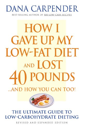 How I Gave Up My Low-Fat Diet and Lost 40 Pounds..and How You Can Too: The Ultimate Guide to Low-Carbohydrate Dieting by Dana Carpender