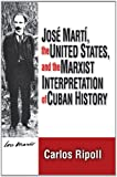 Jose Marti, the United States, and the Marxist Interpretation of Cuban History, Ripoll, Carlos, 0878559760