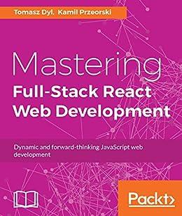 Mastering Full-Stack React Web Development by [Dyl, Tomasz, Przeorski, Kamil]