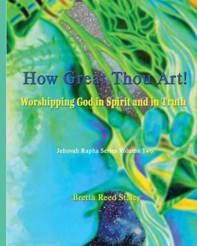 How Great Thou Art!: Worshipping God in Spirit and in Truth (Jehovah Rapha Series)