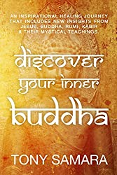 Discover Your Inner Buddha: An Inspirational Healing Journey That Includes New Insights From Jesus, Buddha, Rumi, Kabir & Their Mystical Teachings.
