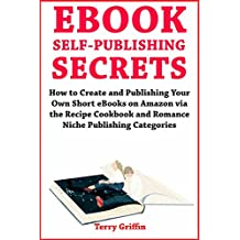 eBook Self-Publishing Secrets: How to Create and Publishing Your Own Short eBooks on Amazon via the Recipe Cookbook and Romance Niche Publishing Categories