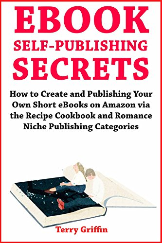 eBook Self-Publishing Secrets: How to Create and Publishing Your Own Short eBooks on Amazon via the Recipe Cookbook and Romance Niche Publishing Categories by [Griffin, Terry]