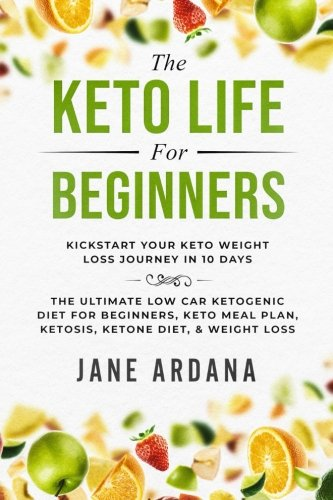 Keto: Life For Beginners: Kickstart Your Keto Diet Plan Life Journey in 10 Days  - The Ultimate Low Car Ketogenic Diet For Beginners, Keto Meal Plan, Ketosis, Ketone Diet, & Weight Loss by Jane Ardana