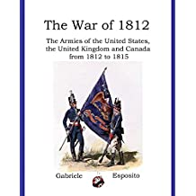 The War of 1812: The Armies of the United States, United Kingdom and Canada from 1812 - 1815