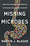 Missing Microbes: How the Overuse of Antibiotics Is Fueling Our Modern Plagues by Blaser, Martin J. (2014) Hardcover