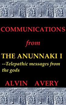 Communications from the Anunnaki I--Telepathic messages from the gods by [Avery, Alvin]