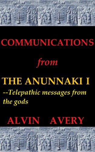 Book: Communications from the Anunnaki I--Telepathic messages from the gods by Alvin Avery