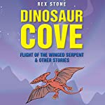 Dinosaur Cove: Flight of the Winged Serpent and Other Stories | Rex Stone